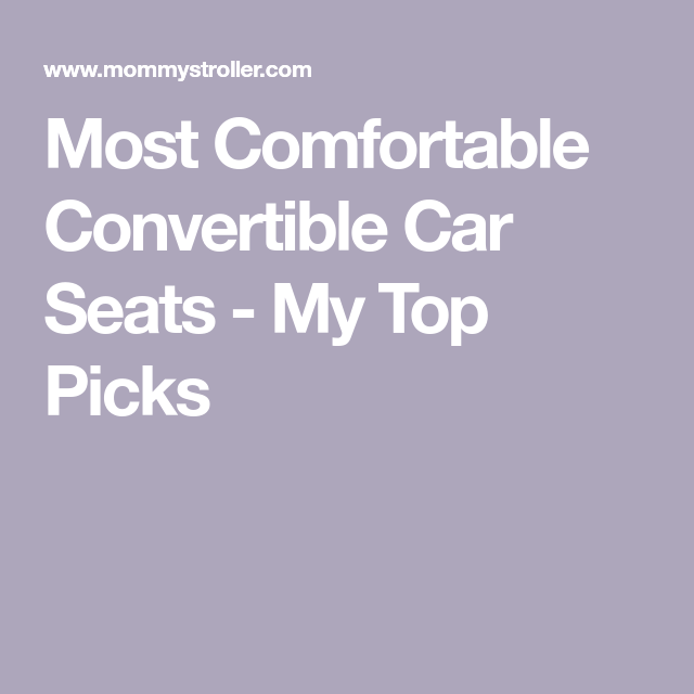 A Guide to Finding the Most Comfortable Convertible Car Seats | Car ...