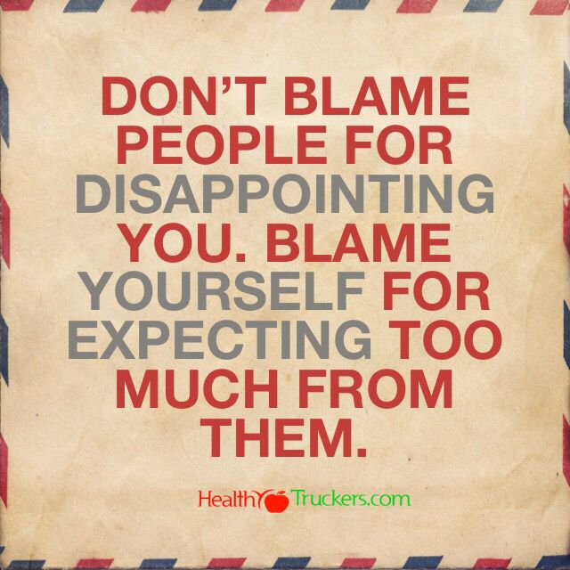 Don't blame people for disappointing you. Blame yourself for expecting too much from them.