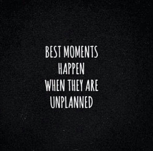 Best Moments Happen When They Are Unplanned.