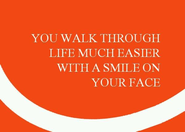 You Walk Through Life Much Easier With A Smile On Your Face Smile
