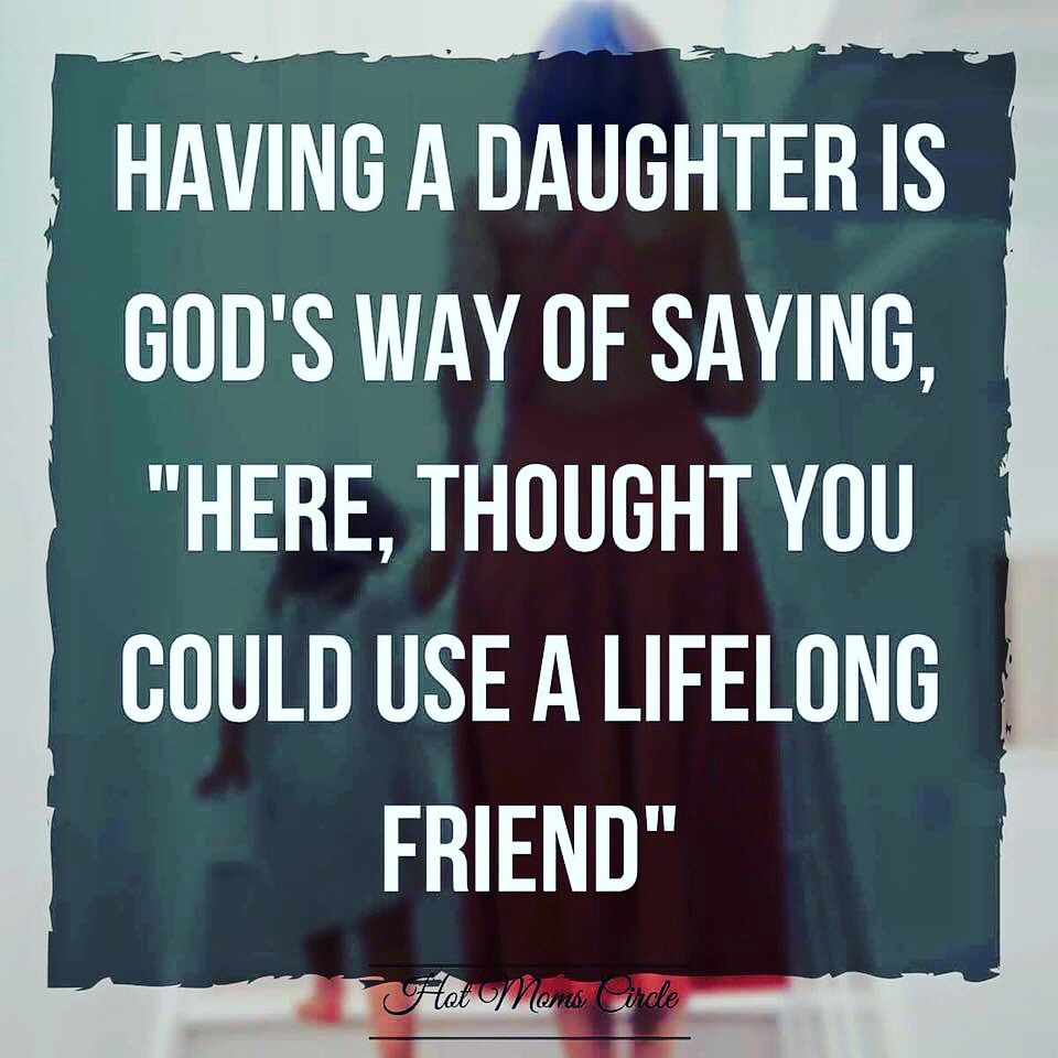 Having a daughter is God\'s way of saying, \