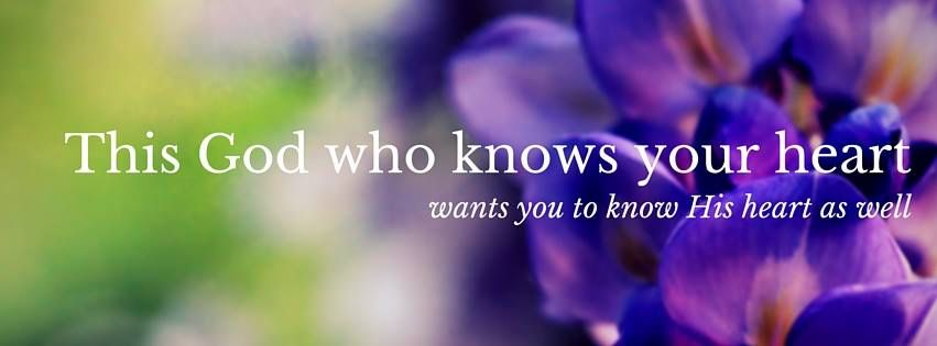 This God who know your heart wants you to know His heart as well.