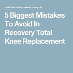 5 Biggest Mistakes To Avoid In Recovery Total Knee