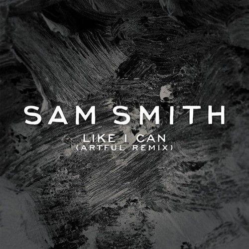 Sam Smith - Like I Can (Artful Remix) by SAM SMITH on SoundCloud