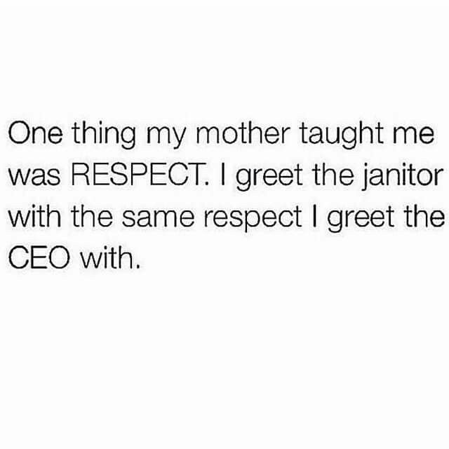 One thing my gma taught me was RESPECT I greet the janitor with - another word for janitor