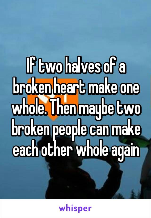 If Two Halves Of A Broken Heart Make One Whole Then Maybe Two
