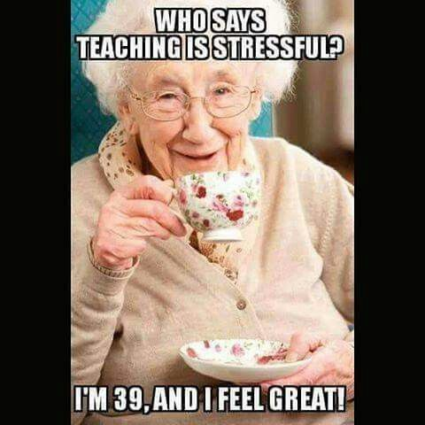 Who says teaching is stressful? I'm 39, and I feel great ...