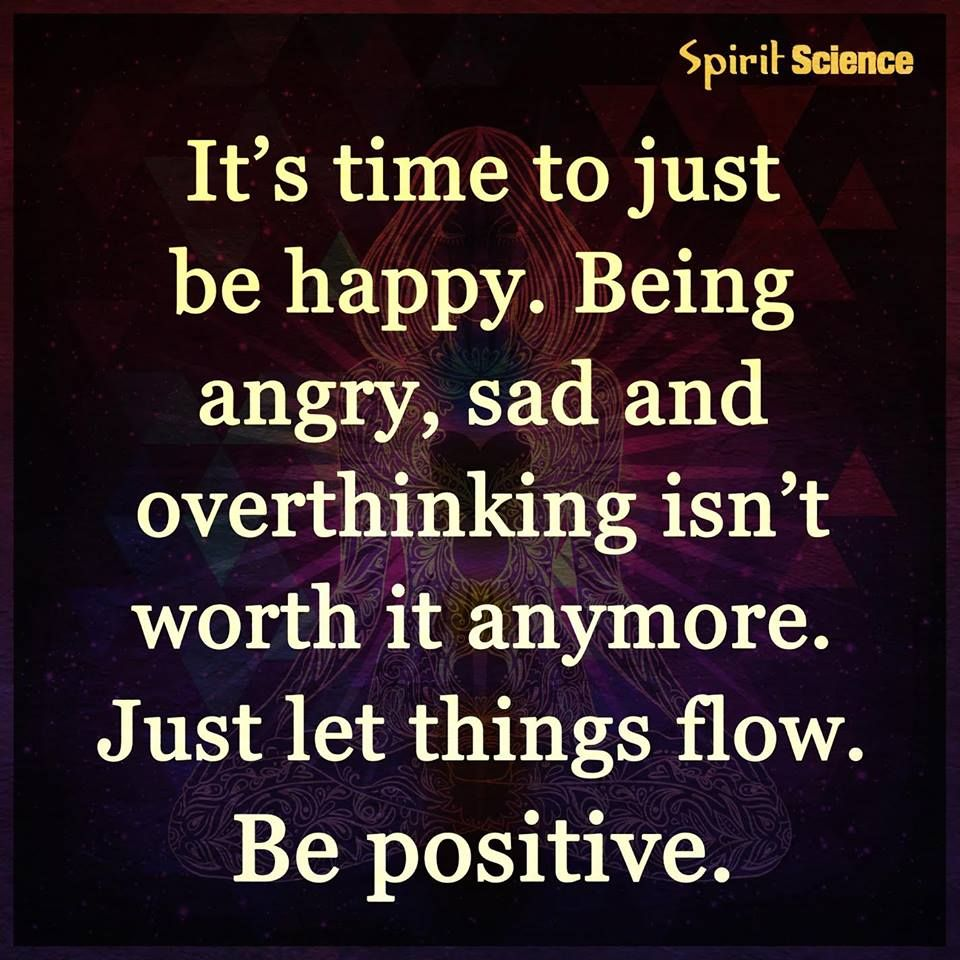 Itu0027s Time To Just Be Happy. Being Angry, Sad And Overthinking Isnu0027t Worth  It Anymore. Just Let Things Flow. Be Positive.
