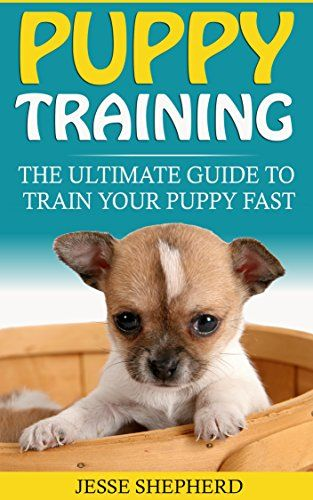 Puppy Training The Ultimate Guide To Train Your Puppy Fast