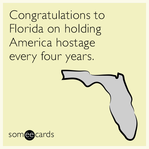 Congratulations To Florida On Holding America Hostage Every Four Years Funny Quotes Ecards Funny Election Humor