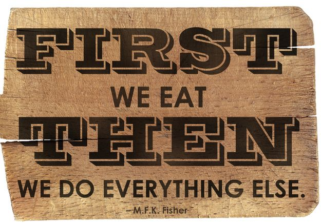 """First we eat. Then we do everything else."" –M.F.K. Fisher"