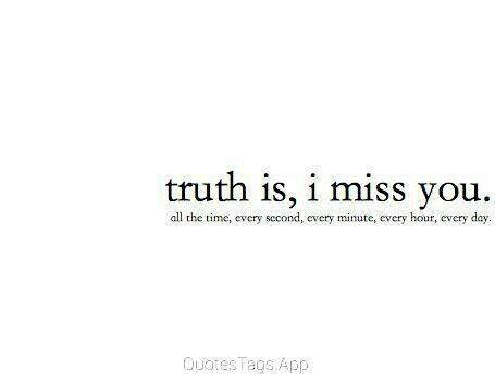 Truth is, I miss you. All the time, every second, every ...