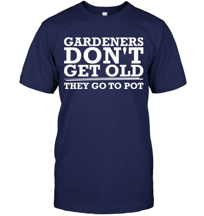 Gardeners Dont Get Old They Go To Pot T Shirt #oldtshirtsandsuch