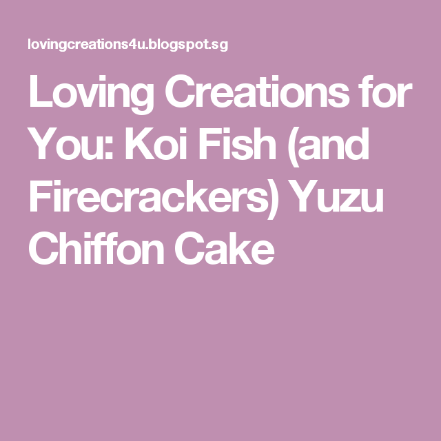 Loving Creations for You:  Koi Fish (and Firecrackers) Yuzu Chiffon Cake