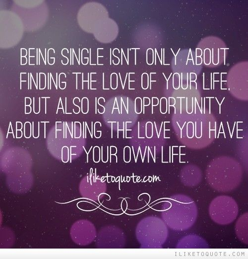 When You Find The Love Of Your Life Quotes: Being Single Isn't Only About Finding The Love Of Your