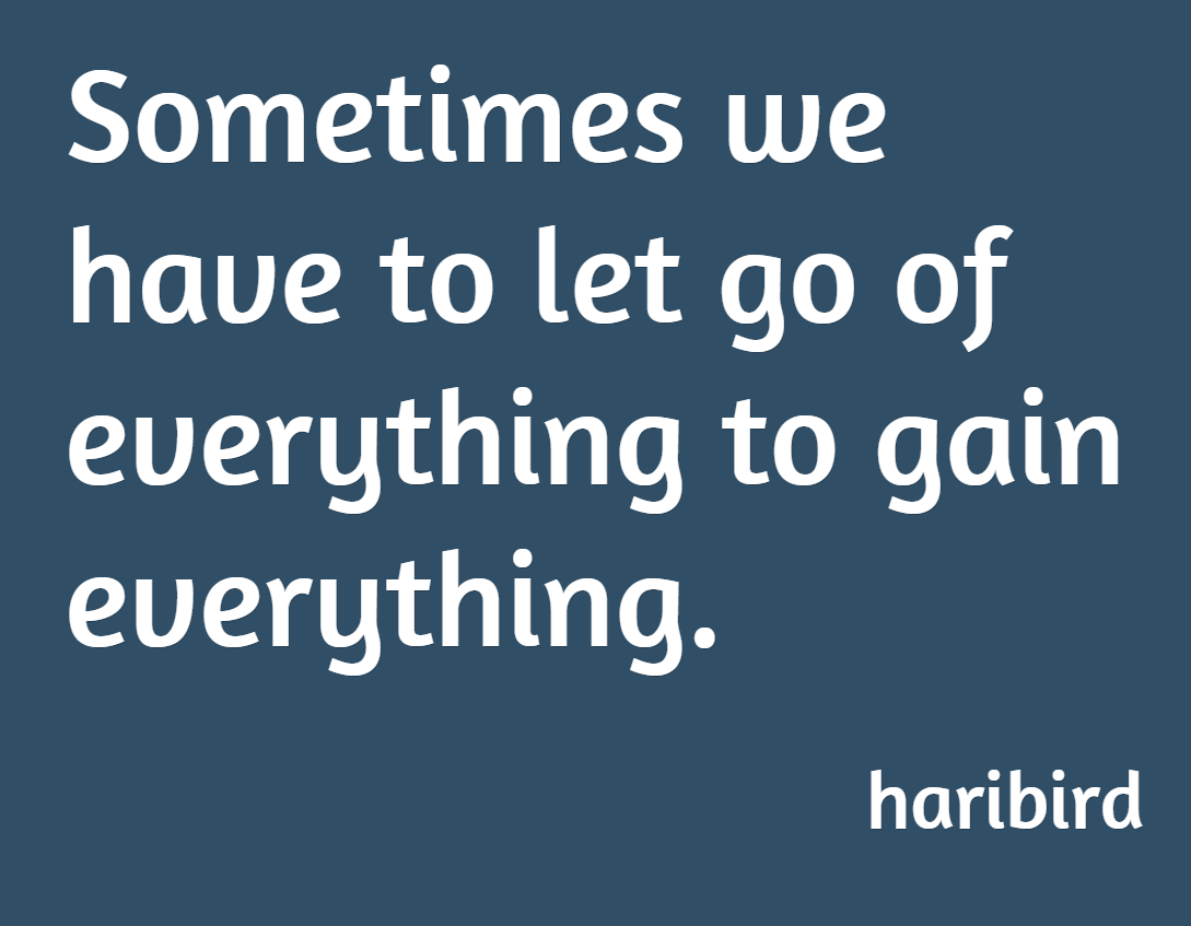 Sometimes We Have To Let Go Of Everything To Gain Everything Haribird Let Go Of Everything Letting Go Let It Be
