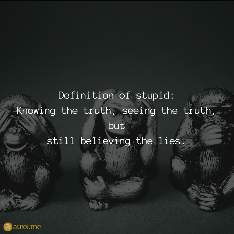 Definition of stupid: Knowing the truth, seeing the truth ...