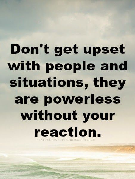Heartfelt  Love And Life Quotes: Don't get upset with people and situations, they are powerless without your reaction.