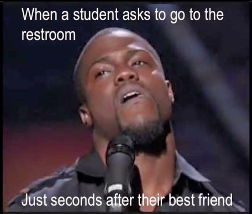 When A Students Asks To Go To The Restroom Just Seconds After Their Best Friend Teacher Quotes Funny Teacher Memes Teacher Memes Funny