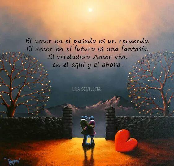 ... El amor en el pasado es un recuerdo. El amor en el futuro es una fantasía. El verdadero amor vive en el aquí y el ahora.