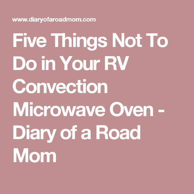 Five Things Not To Do in Your RV Convection Microwave Oven - Diary
