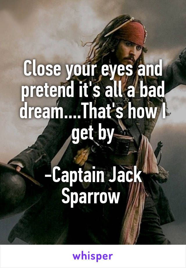 Close your eyes and pretend it's all a bad dream....That's how I get by -Captain Jack Sparrow
