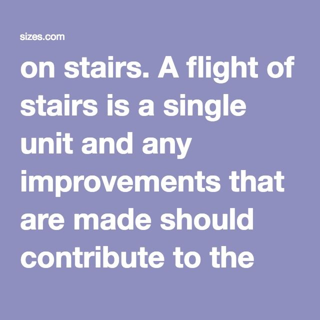on stairs. A flight of stairs is a single unit and any improvements that are made should contribute to the uniformity of the materials and dimensions of the whole assembly from landing to landing.