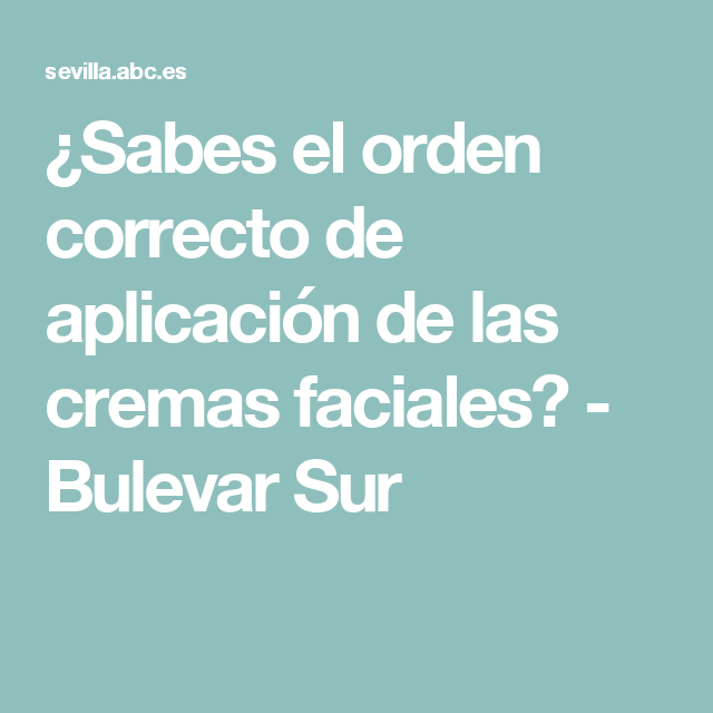 ¿Sabes el orden correcto de aplicación de las cremas faciales? - Bulevar Sur