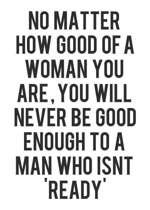 you will never be good enough to a man who isn't