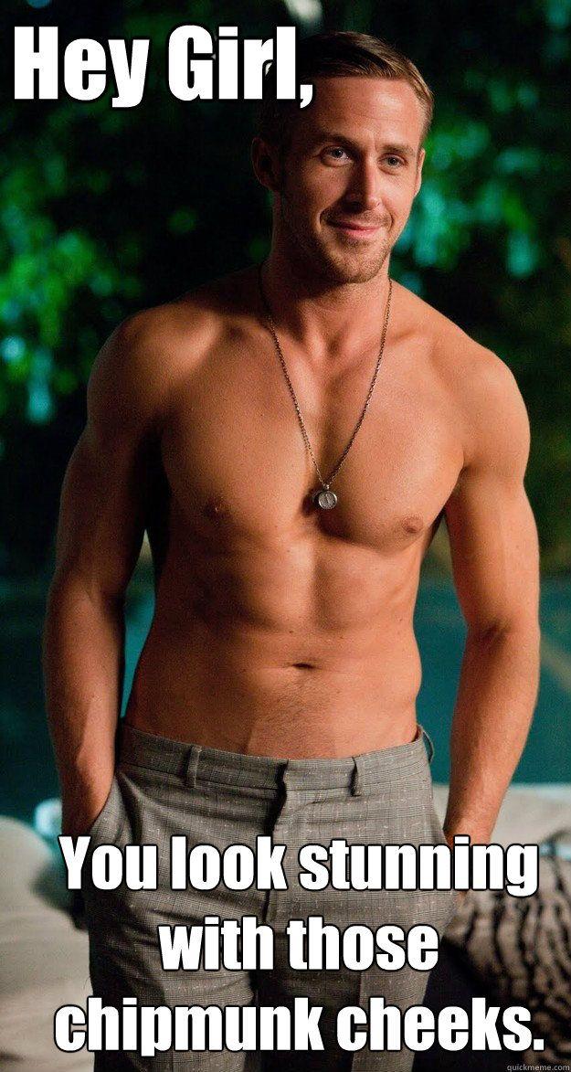 Hey Girl You Look Stunning With Those Chipmunk Cheeks Misc Quickmeme Ryan Gosling Shirtless Ryan Gosling Stupid Love