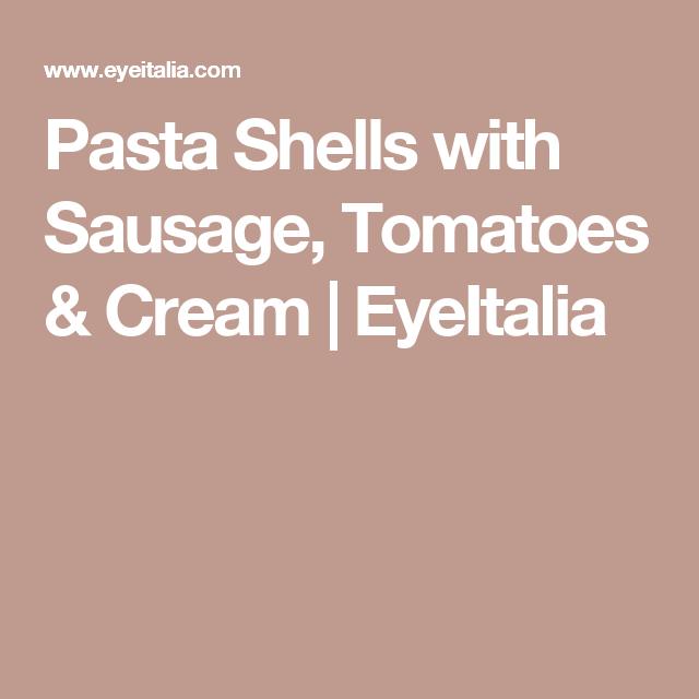 Pasta Shells with Sausage, Tomatoes & Cream | EyeItalia