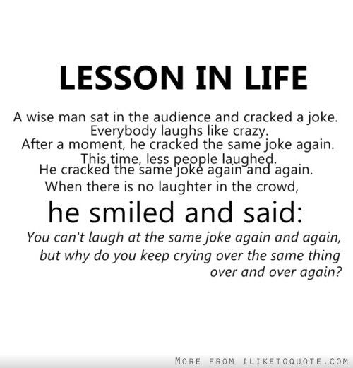Lesson In Life You Can T Laugh At The Same Joke Again And Again But Why Do You Keep Crying Over The Same Thing Over And Over Again Words Quotes Funny Quotes