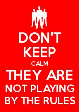 DON'T KEEP CALM THEY ARE NOT PLAYING BY THE RULES