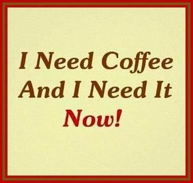 I need coffee and I need it now