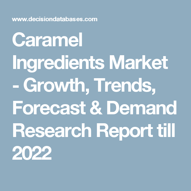 Caramel Ingredients Market - Growth, Trends, Forecast & Demand Research Report till 2022