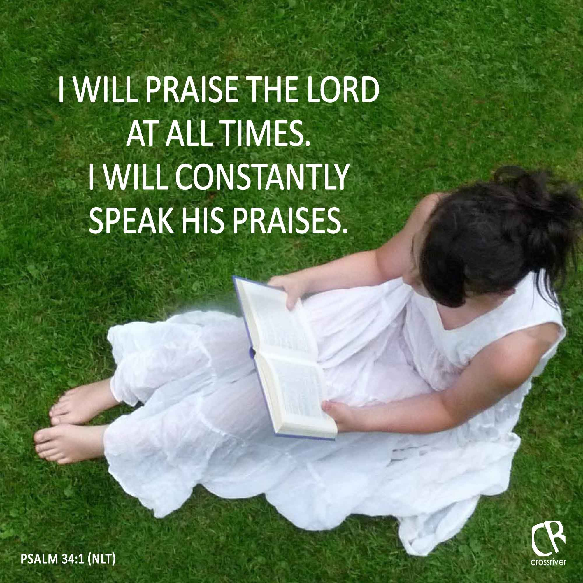 I will praise the Lord at all times. I will constantly speak his praises. - Psalm 34:1 #NLT #Bible