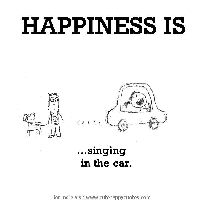 Happiness is, singing in the car. - Cute Happy Quotes