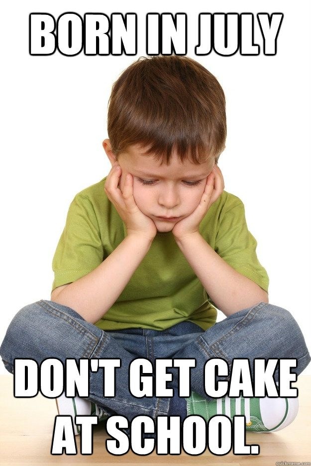 I Prefer Born In July Don T Have To Be At School On My Birthday Funny Meme Pictures Funny Kids Problem Meme