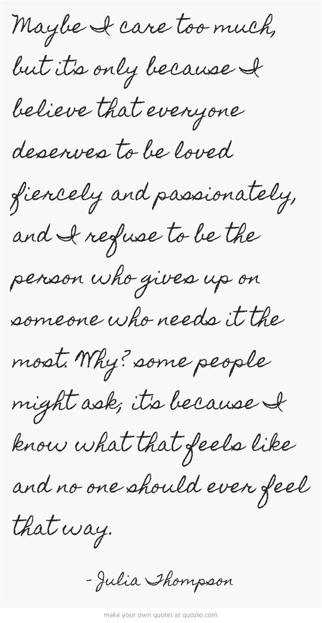 Maybe I care too much, but it's only because I believe that everyone deserves to be loved fiercely and passionately, and I refuse to be the person who gives up on someone who needs it the most. Why? some people might ask; it's because I know what that feels like and no one should ever feel that way.