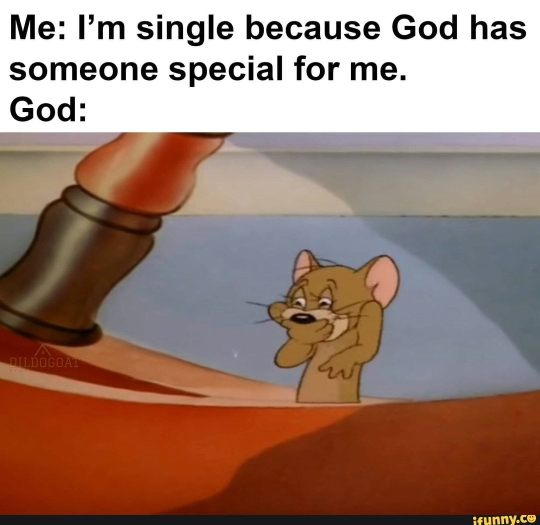 Me I M Single Because God Has Someone Special For Me God Ifunny Jerry Memes Crazy Funny Memes Funny Relatable Memes