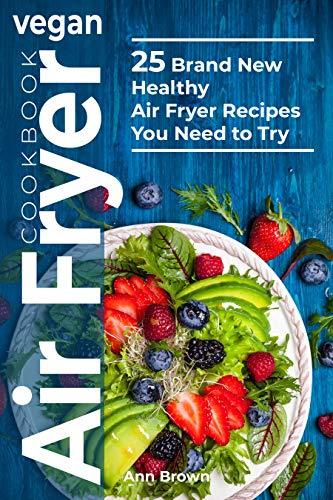 Vegan Air Fryer Cookbook 25 Brand New Healthy Air Fryer