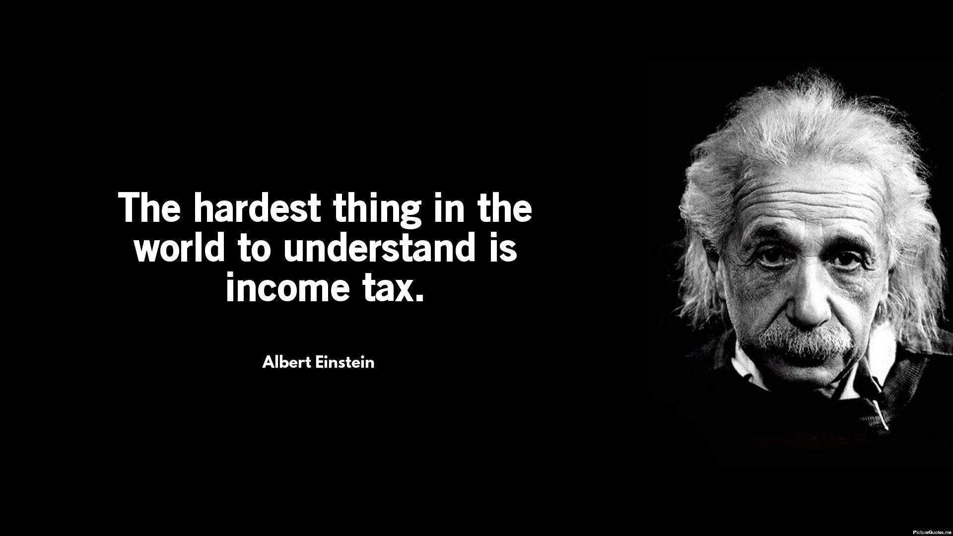 The Hardest Thing In The World To Understand Is Income Tax Albert Einstein Id 5656 Einstein Albert Einstein Einstein Quotes