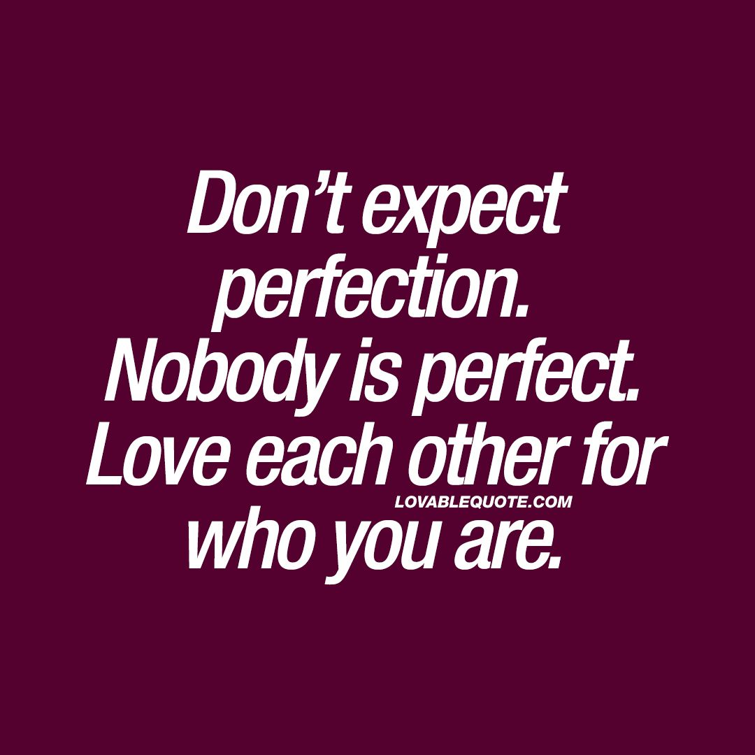 Don T Expect Perfection Nobody Is Perfect Love Each Other For Who You Are Perfection Quotes Imperfection Quotes Nobody Is Perfect Quotes