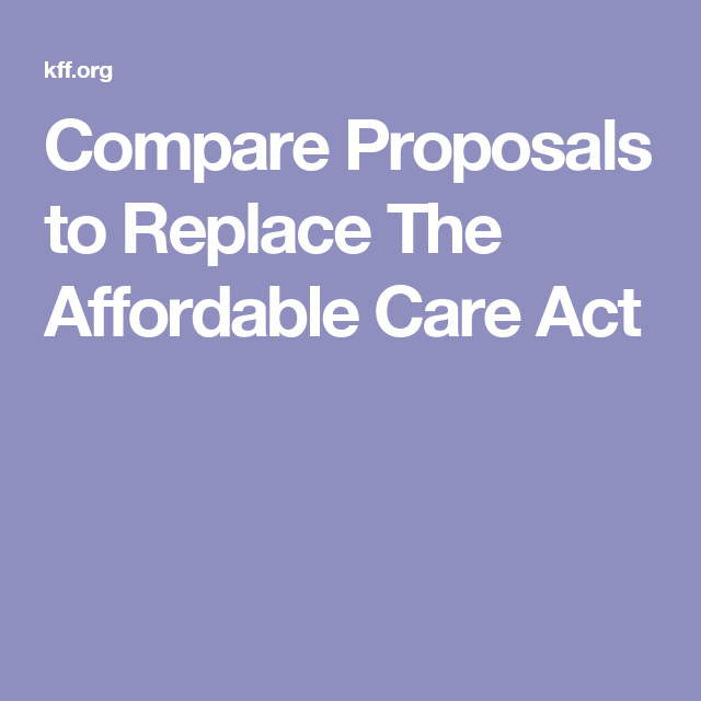 Compare Proposals To Replace The Affordable Care Act Healthcare