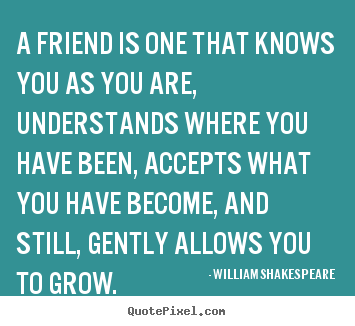 William Shakespeare Quotes A Friend Is One That Knows You As You