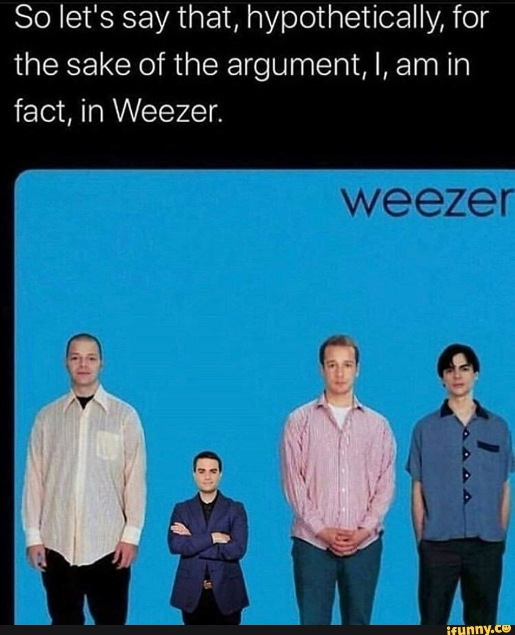 So Let S Say That Hypothetically For The Sake Of The Argument I Am In Fact In Weezer Weezer Ifunny Weezer Music Memes Memes