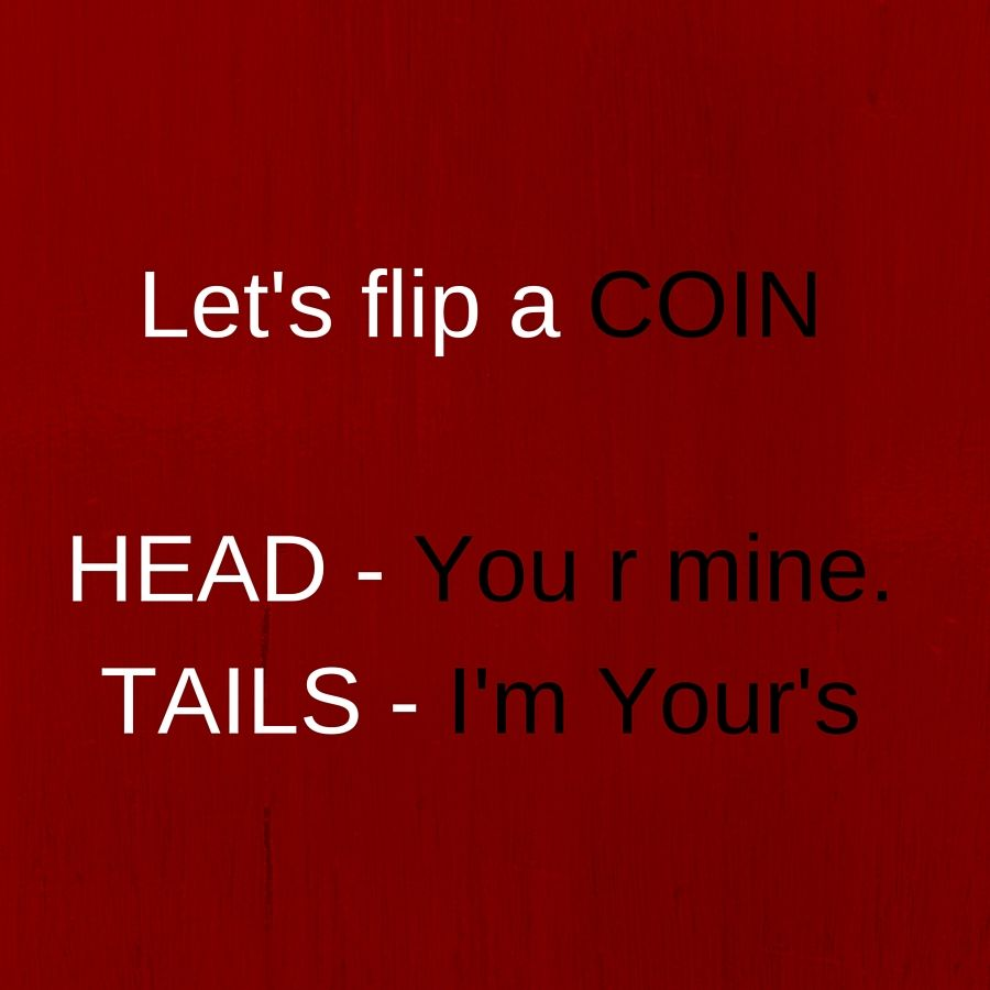 Let's flip a COIN HEAD - You r mine.TAILS - I'm Your's. ‪#‎QuotesYouLove‬ ‪#‎QuoteOfTheDay‬ ‪#‎QuoteForHer‬ ‪#‎QuoteForGirls‬