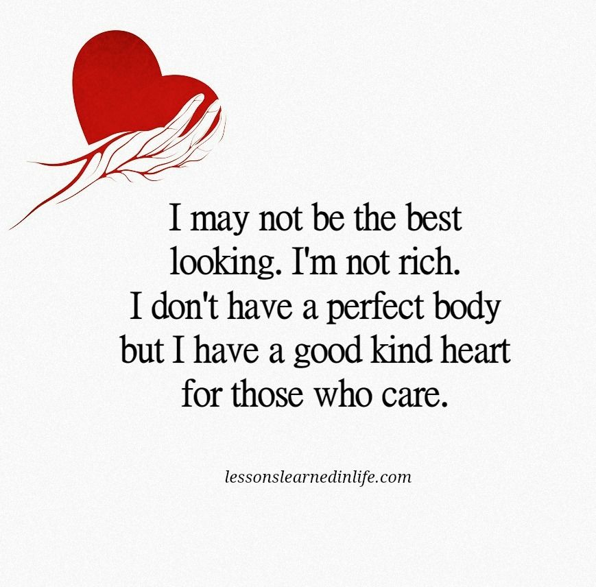 I May Not Be The Best Looking I M Not Rich I Don T Have A Perfect Body But I Do Have A Goo Good Heart Quotes Kind Heart Quotes Lessons Learned In