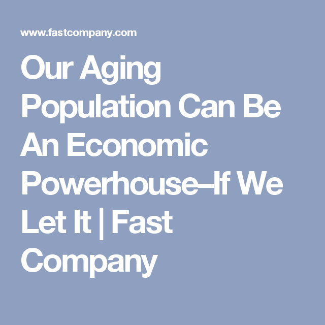 Our Aging Population Can Be An Economic Powerhouse–If We Let It | Fast Company