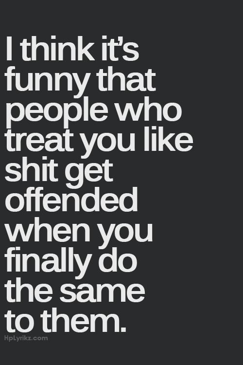 I Think Its Funny That People Who Treat You Like Shit Get Offended When Finally Do The Same To Them